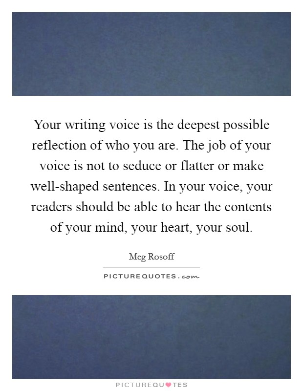Your writing voice is the deepest possible reflection of who you are. The job of your voice is not to seduce or flatter or make well-shaped sentences. In your voice, your readers should be able to hear the contents of your mind, your heart, your soul Picture Quote #1