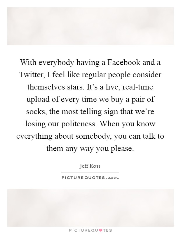 With everybody having a Facebook and a Twitter, I feel like regular people consider themselves stars. It's a live, real-time upload of every time we buy a pair of socks, the most telling sign that we're losing our politeness. When you know everything about somebody, you can talk to them any way you please Picture Quote #1