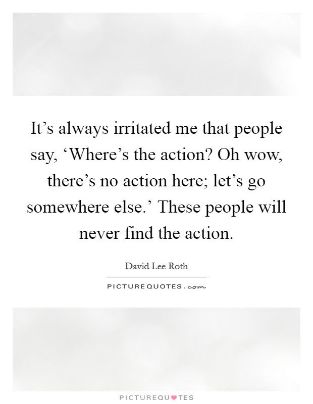 It's always irritated me that people say, 'Where's the action? Oh wow, there's no action here; let's go somewhere else.' These people will never find the action Picture Quote #1