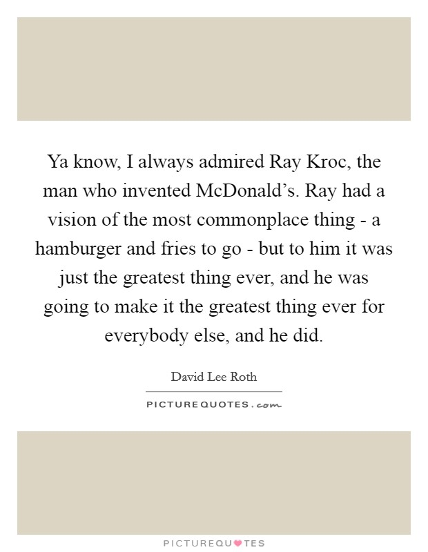 Ya know, I always admired Ray Kroc, the man who invented McDonald's. Ray had a vision of the most commonplace thing - a hamburger and fries to go - but to him it was just the greatest thing ever, and he was going to make it the greatest thing ever for everybody else, and he did Picture Quote #1