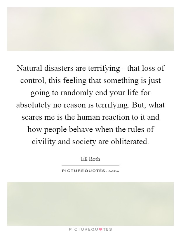 Natural disasters are terrifying - that loss of control, this feeling that something is just going to randomly end your life for absolutely no reason is terrifying. But, what scares me is the human reaction to it and how people behave when the rules of civility and society are obliterated Picture Quote #1