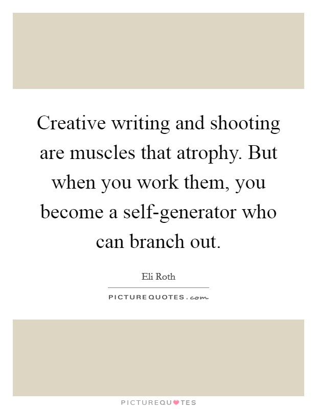Creative writing and shooting are muscles that atrophy. But when you work them, you become a self-generator who can branch out Picture Quote #1