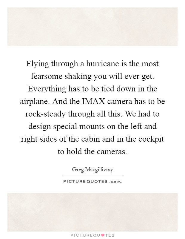 Flying through a hurricane is the most fearsome shaking you will ever get. Everything has to be tied down in the airplane. And the IMAX camera has to be rock-steady through all this. We had to design special mounts on the left and right sides of the cabin and in the cockpit to hold the cameras Picture Quote #1