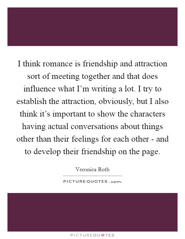 I think romance is friendship and attraction sort of meeting together and that does influence what I'm writing a lot. I try to establish the attraction, obviously, but I also think it's important to show the characters having actual conversations about things other than their feelings for each other - and to develop their friendship on the page Picture Quote #1