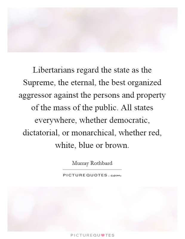 Libertarians regard the state as the Supreme, the eternal, the best organized aggressor against the persons and property of the mass of the public. All states everywhere, whether democratic, dictatorial, or monarchical, whether red, white, blue or brown Picture Quote #1