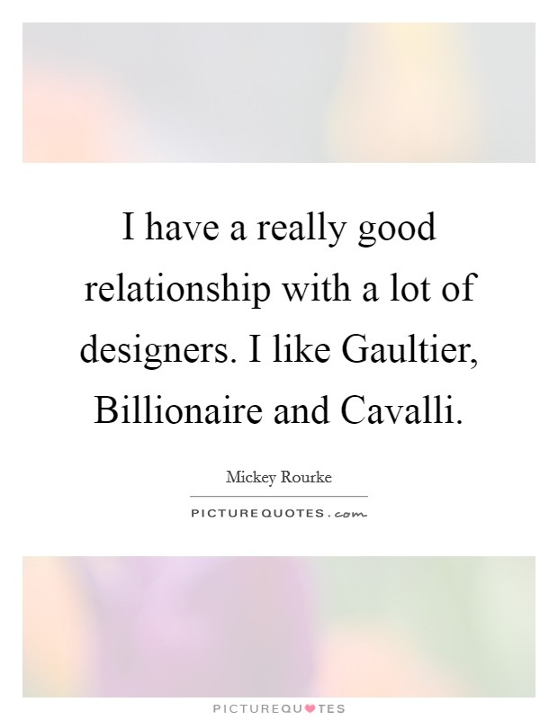 I have a really good relationship with a lot of designers. I like Gaultier, Billionaire and Cavalli Picture Quote #1