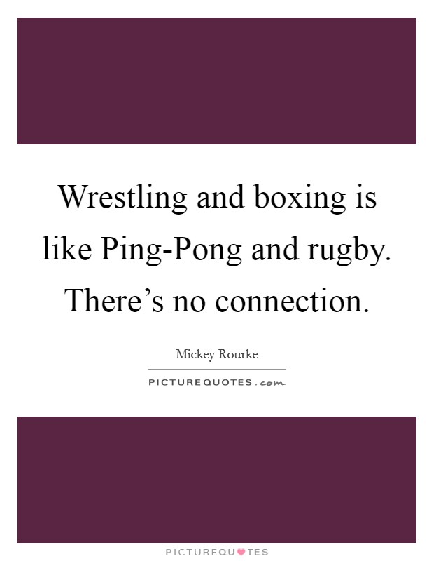 Wrestling and boxing is like Ping-Pong and rugby. There's no connection Picture Quote #1