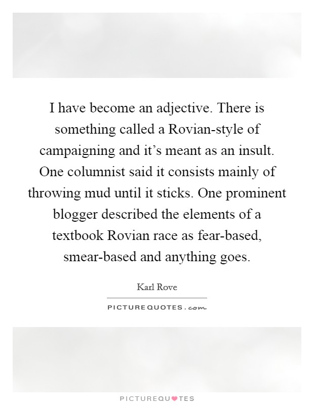 I have become an adjective. There is something called a Rovian-style of campaigning and it's meant as an insult. One columnist said it consists mainly of throwing mud until it sticks. One prominent blogger described the elements of a textbook Rovian race as fear-based, smear-based and anything goes Picture Quote #1