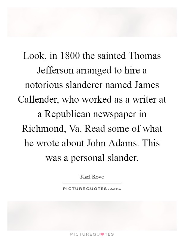 Look, in 1800 the sainted Thomas Jefferson arranged to hire a notorious slanderer named James Callender, who worked as a writer at a Republican newspaper in Richmond, Va. Read some of what he wrote about John Adams. This was a personal slander Picture Quote #1