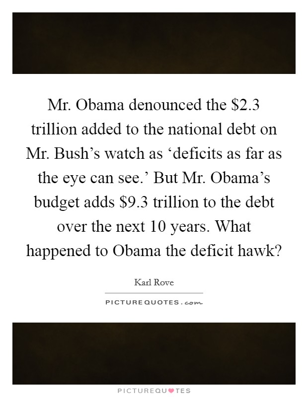 Mr. Obama denounced the $2.3 trillion added to the national debt on Mr. Bush's watch as 'deficits as far as the eye can see.' But Mr. Obama's budget adds $9.3 trillion to the debt over the next 10 years. What happened to Obama the deficit hawk? Picture Quote #1