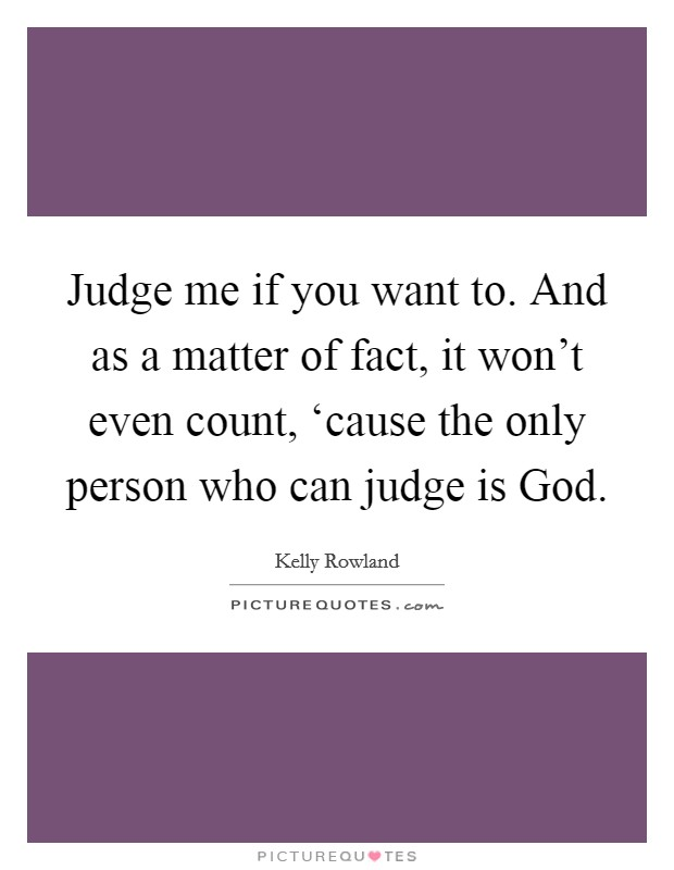 Judge me if you want to. And as a matter of fact, it won't even count, 'cause the only person who can judge is God Picture Quote #1