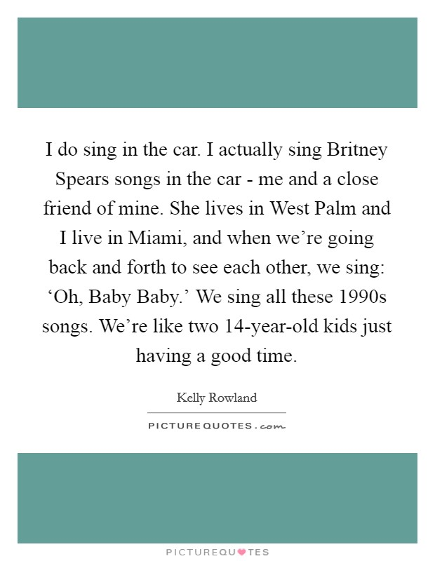 I do sing in the car. I actually sing Britney Spears songs in the car - me and a close friend of mine. She lives in West Palm and I live in Miami, and when we're going back and forth to see each other, we sing: 'Oh, Baby Baby.' We sing all these 1990s songs. We're like two 14-year-old kids just having a good time Picture Quote #1
