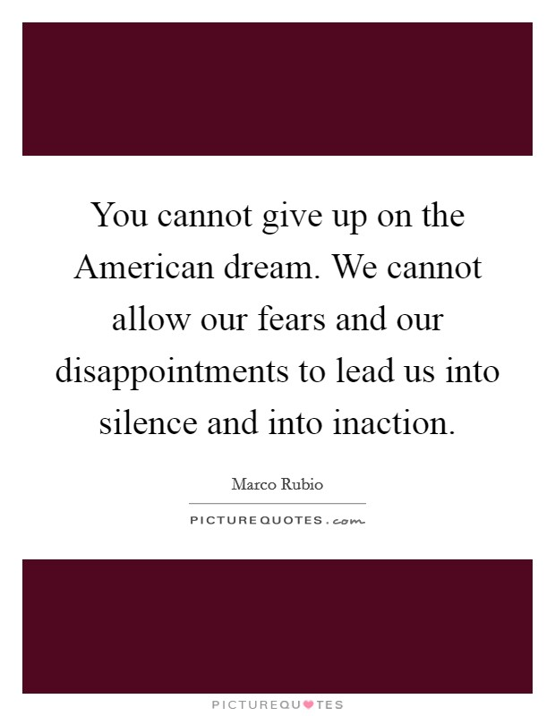 You cannot give up on the American dream. We cannot allow our fears and our disappointments to lead us into silence and into inaction Picture Quote #1