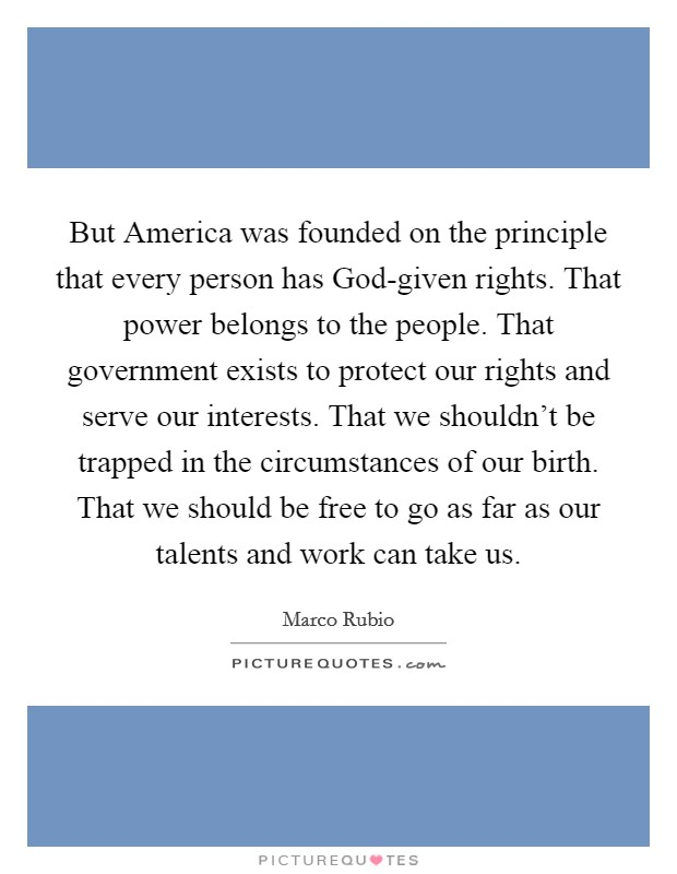 But America was founded on the principle that every person has God-given rights. That power belongs to the people. That government exists to protect our rights and serve our interests. That we shouldn't be trapped in the circumstances of our birth. That we should be free to go as far as our talents and work can take us Picture Quote #1