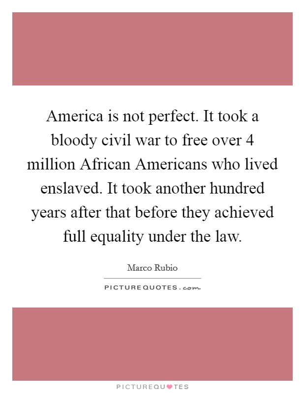 America is not perfect. It took a bloody civil war to free over 4 million African Americans who lived enslaved. It took another hundred years after that before they achieved full equality under the law Picture Quote #1