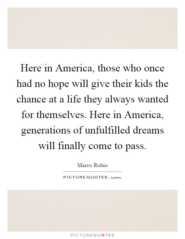 Here in America, those who once had no hope will give their kids the chance at a life they always wanted for themselves. Here in America, generations of unfulfilled dreams will finally come to pass Picture Quote #1