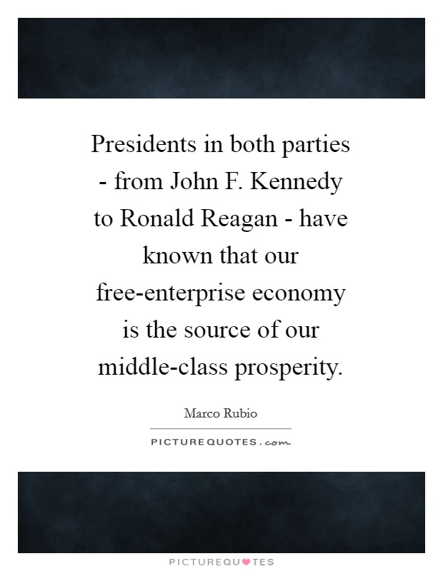 Presidents in both parties - from John F. Kennedy to Ronald Reagan - have known that our free-enterprise economy is the source of our middle-class prosperity Picture Quote #1