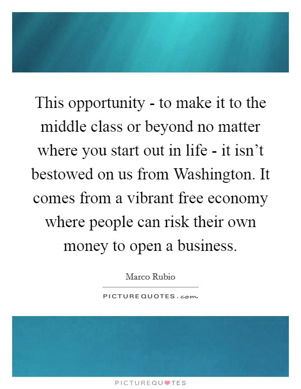 This opportunity - to make it to the middle class or beyond no matter where you start out in life - it isn't bestowed on us from Washington. It comes from a vibrant free economy where people can risk their own money to open a business Picture Quote #1