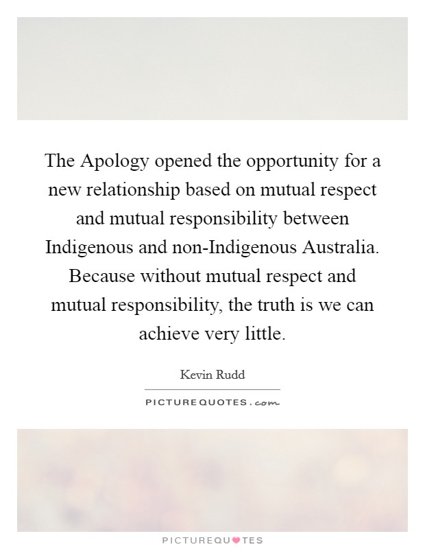The Apology opened the opportunity for a new relationship based on mutual respect and mutual responsibility between Indigenous and non-Indigenous Australia. Because without mutual respect and mutual responsibility, the truth is we can achieve very little Picture Quote #1