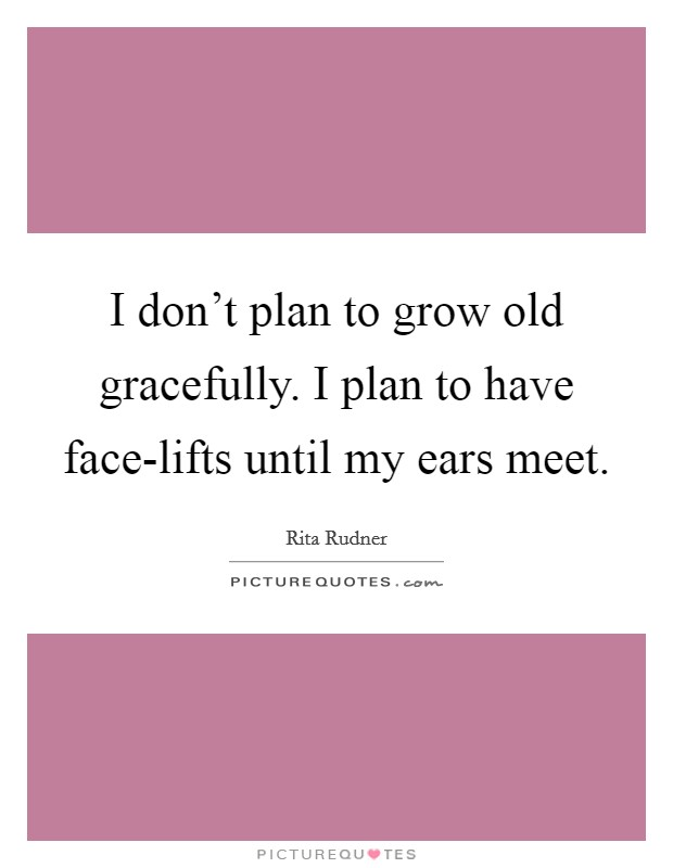 I don't plan to grow old gracefully. I plan to have face-lifts until my ears meet Picture Quote #1