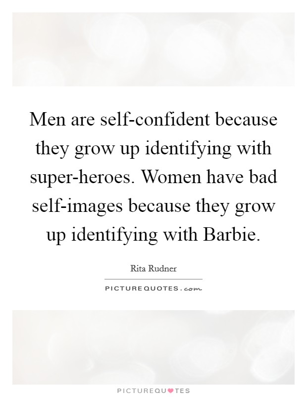 Men are self-confident because they grow up identifying with super-heroes. Women have bad self-images because they grow up identifying with Barbie Picture Quote #1