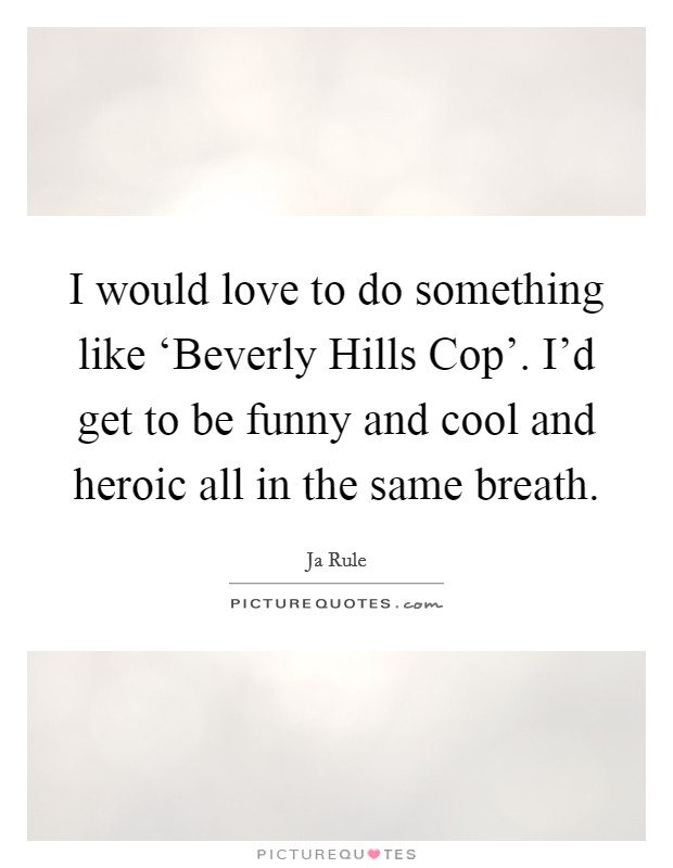 I would love to do something like 'Beverly Hills Cop'. I'd get to be funny and cool and heroic all in the same breath Picture Quote #1