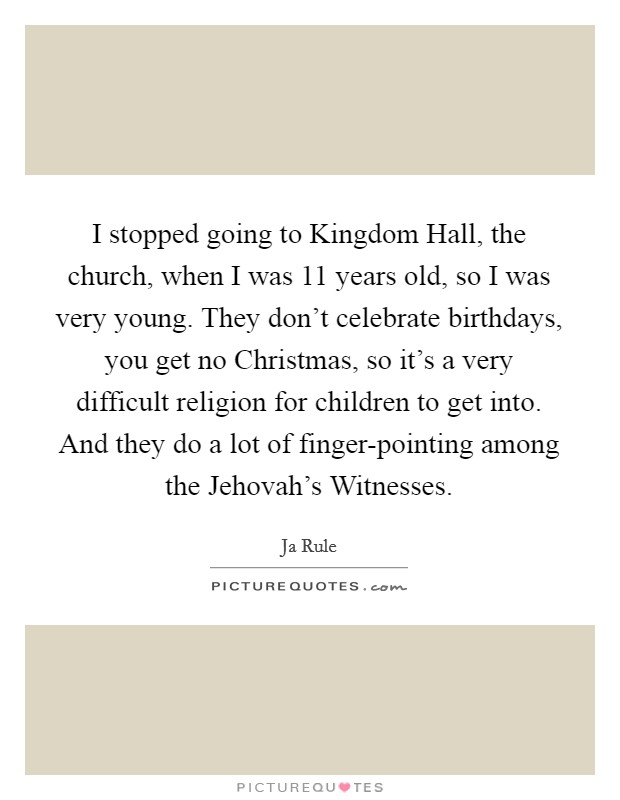 I stopped going to Kingdom Hall, the church, when I was 11 years old, so I was very young. They don't celebrate birthdays, you get no Christmas, so it's a very difficult religion for children to get into. And they do a lot of finger-pointing among the Jehovah's Witnesses Picture Quote #1