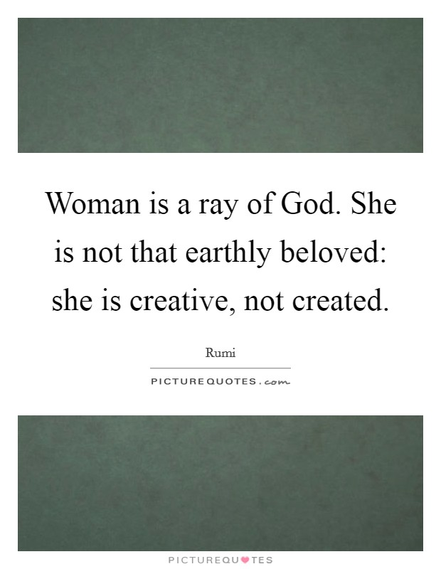 Woman is a ray of God. She is not that earthly beloved: she is creative, not created Picture Quote #1