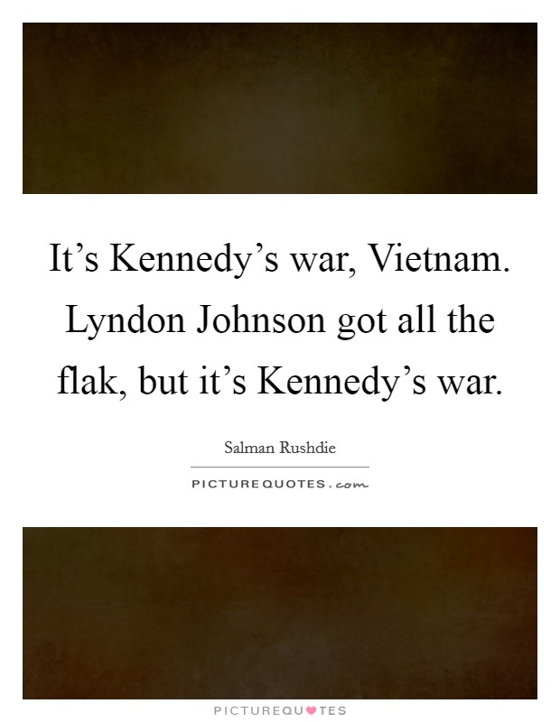 It's Kennedy's war, Vietnam. Lyndon Johnson got all the flak, but it's Kennedy's war Picture Quote #1