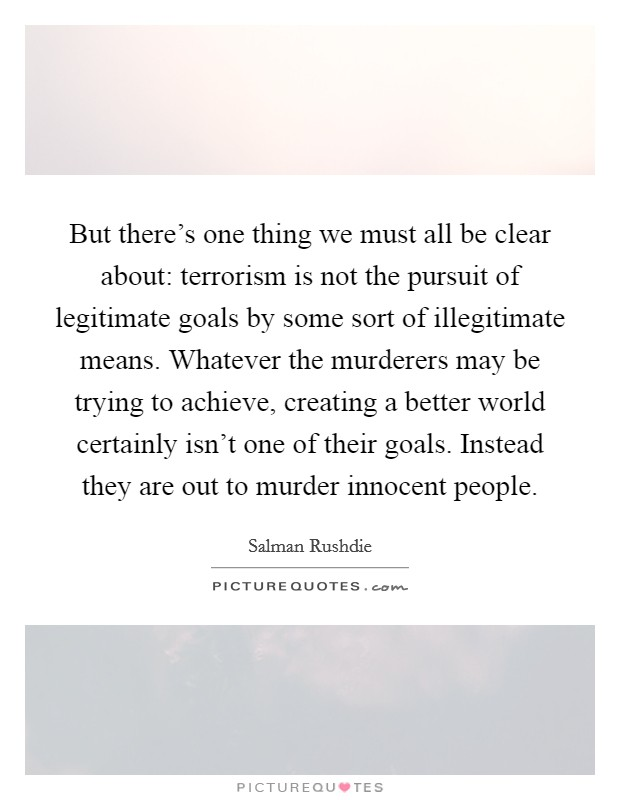 But there's one thing we must all be clear about: terrorism is not the pursuit of legitimate goals by some sort of illegitimate means. Whatever the murderers may be trying to achieve, creating a better world certainly isn't one of their goals. Instead they are out to murder innocent people Picture Quote #1