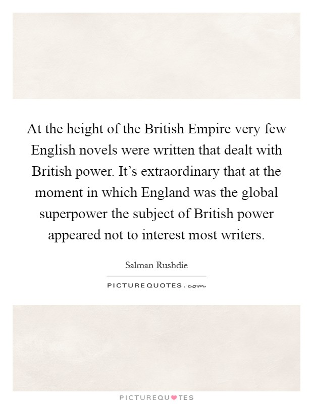 At the height of the British Empire very few English novels were written that dealt with British power. It's extraordinary that at the moment in which England was the global superpower the subject of British power appeared not to interest most writers Picture Quote #1