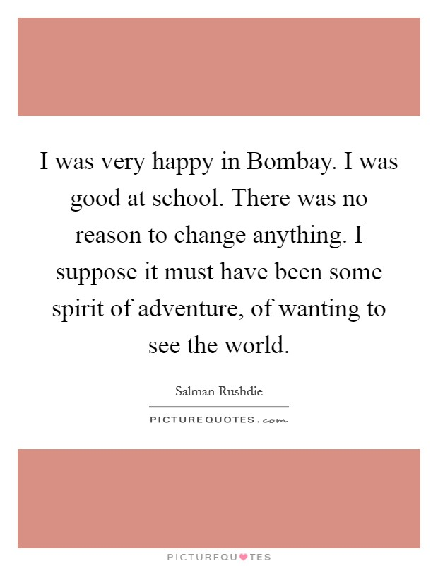 I was very happy in Bombay. I was good at school. There was no reason to change anything. I suppose it must have been some spirit of adventure, of wanting to see the world Picture Quote #1