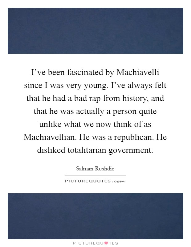 I've been fascinated by Machiavelli since I was very young. I've always felt that he had a bad rap from history, and that he was actually a person quite unlike what we now think of as Machiavellian. He was a republican. He disliked totalitarian government Picture Quote #1