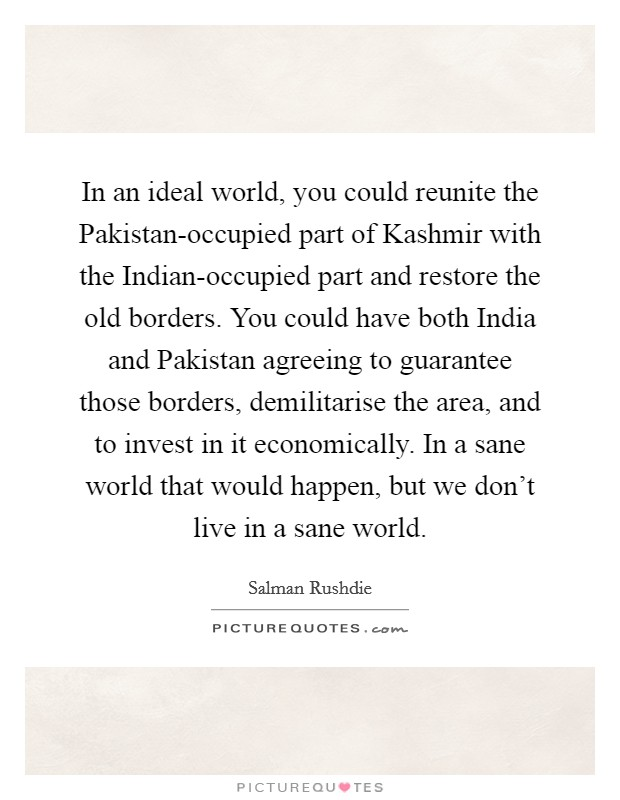 In an ideal world, you could reunite the Pakistan-occupied part of Kashmir with the Indian-occupied part and restore the old borders. You could have both India and Pakistan agreeing to guarantee those borders, demilitarise the area, and to invest in it economically. In a sane world that would happen, but we don't live in a sane world Picture Quote #1