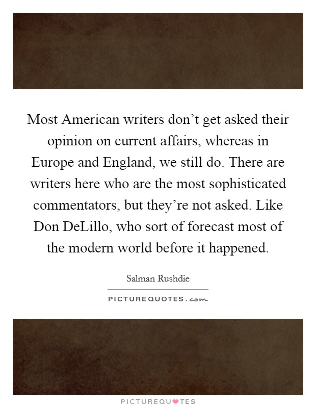 Most American writers don't get asked their opinion on current affairs, whereas in Europe and England, we still do. There are writers here who are the most sophisticated commentators, but they're not asked. Like Don DeLillo, who sort of forecast most of the modern world before it happened Picture Quote #1