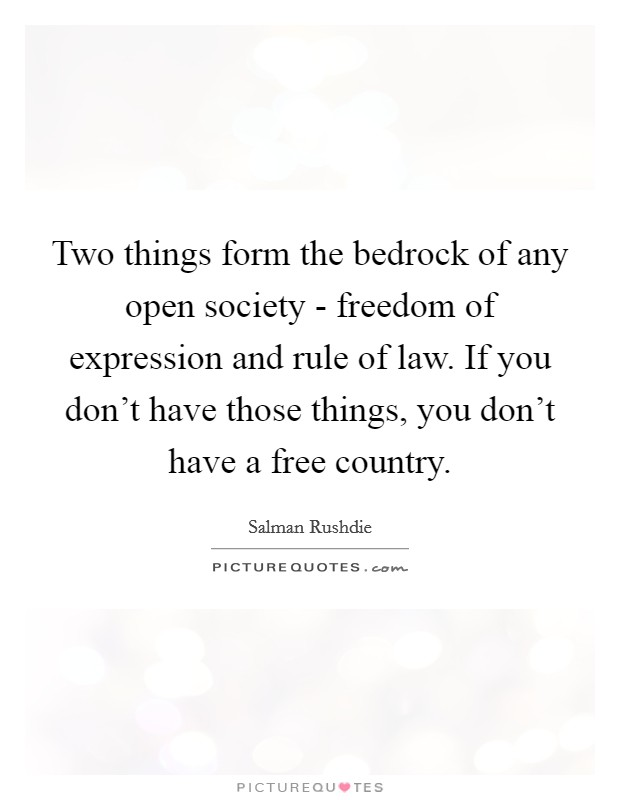 Two things form the bedrock of any open society - freedom of expression and rule of law. If you don't have those things, you don't have a free country Picture Quote #1