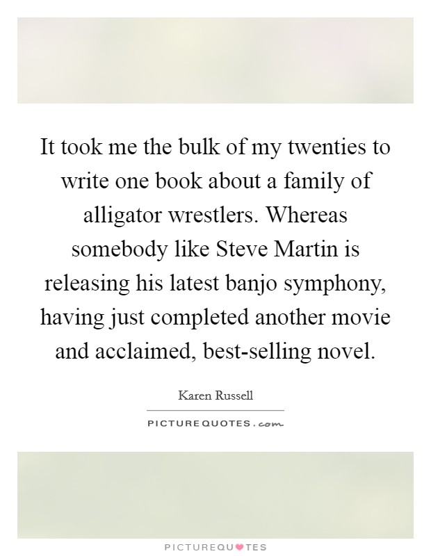 It took me the bulk of my twenties to write one book about a family of alligator wrestlers. Whereas somebody like Steve Martin is releasing his latest banjo symphony, having just completed another movie and acclaimed, best-selling novel Picture Quote #1