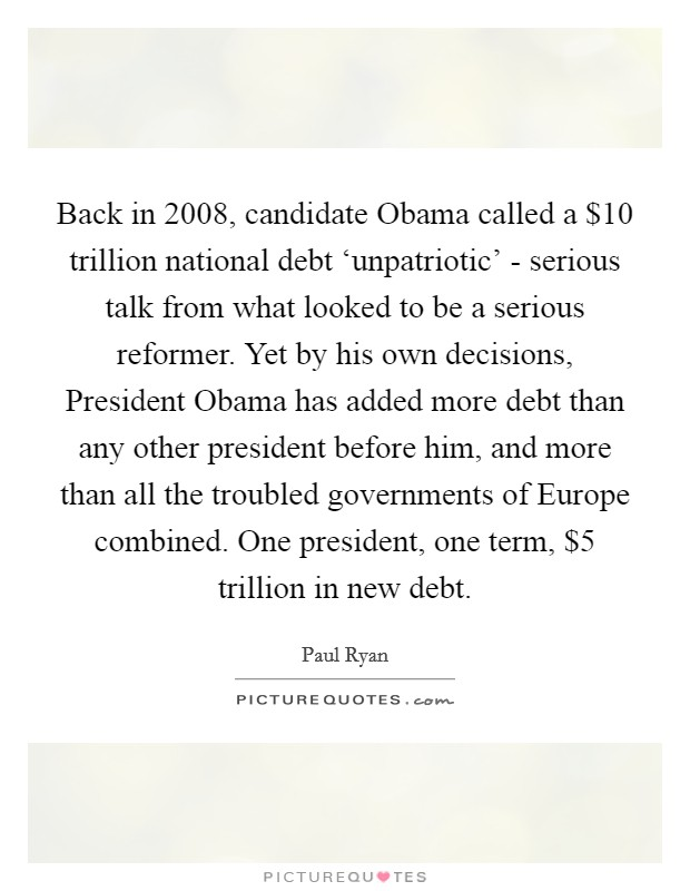 Back in 2008, candidate Obama called a $10 trillion national debt 'unpatriotic' - serious talk from what looked to be a serious reformer. Yet by his own decisions, President Obama has added more debt than any other president before him, and more than all the troubled governments of Europe combined. One president, one term, $5 trillion in new debt Picture Quote #1