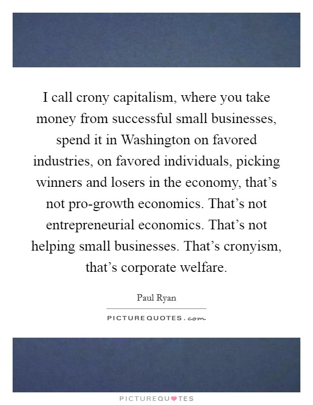 I call crony capitalism, where you take money from successful small businesses, spend it in Washington on favored industries, on favored individuals, picking winners and losers in the economy, that's not pro-growth economics. That's not entrepreneurial economics. That's not helping small businesses. That's cronyism, that's corporate welfare Picture Quote #1