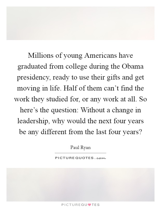 Millions of young Americans have graduated from college during the Obama presidency, ready to use their gifts and get moving in life. Half of them can't find the work they studied for, or any work at all. So here's the question: Without a change in leadership, why would the next four years be any different from the last four years? Picture Quote #1