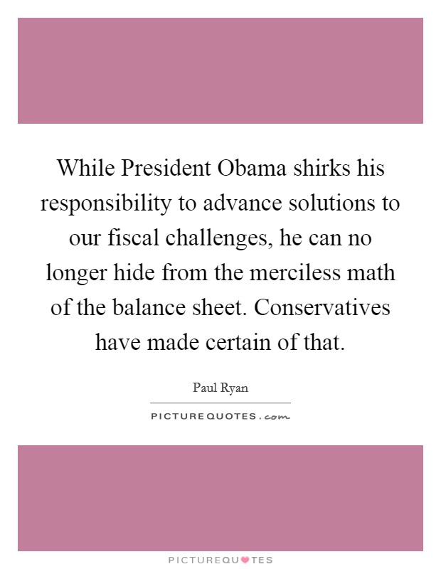 While President Obama shirks his responsibility to advance solutions to our fiscal challenges, he can no longer hide from the merciless math of the balance sheet. Conservatives have made certain of that Picture Quote #1