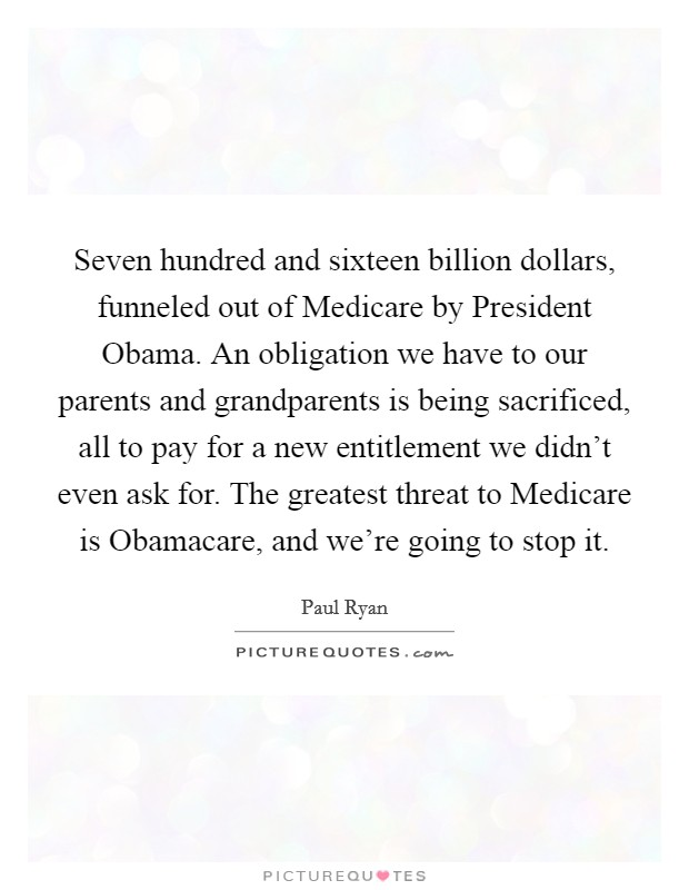 Seven hundred and sixteen billion dollars, funneled out of Medicare by President Obama. An obligation we have to our parents and grandparents is being sacrificed, all to pay for a new entitlement we didn't even ask for. The greatest threat to Medicare is Obamacare, and we're going to stop it Picture Quote #1