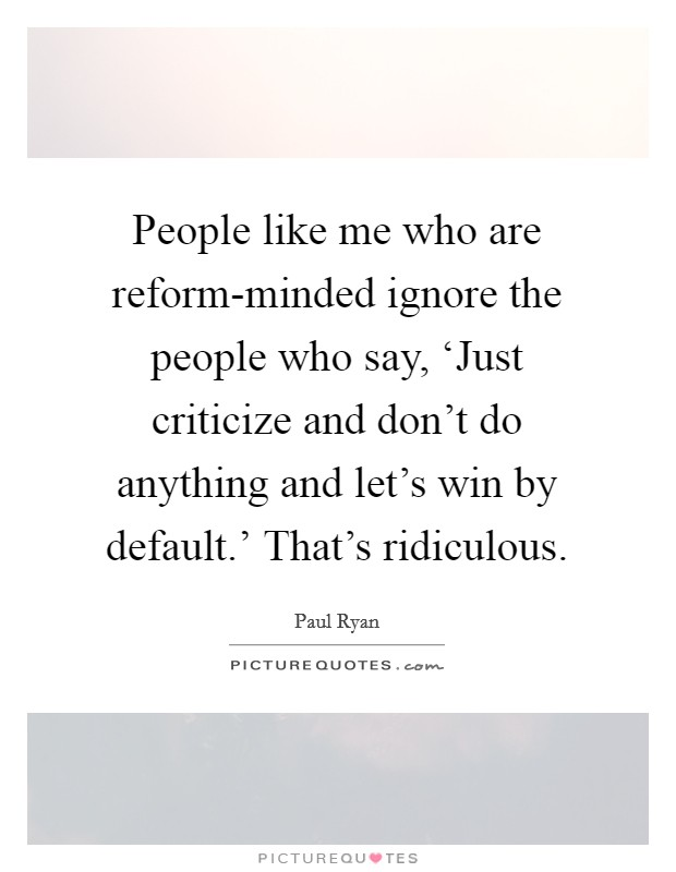 People like me who are reform-minded ignore the people who say, 'Just criticize and don't do anything and let's win by default.' That's ridiculous Picture Quote #1