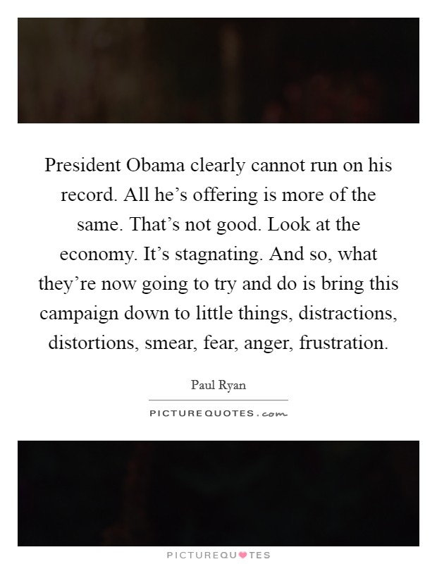 President Obama clearly cannot run on his record. All he's offering is more of the same. That's not good. Look at the economy. It's stagnating. And so, what they're now going to try and do is bring this campaign down to little things, distractions, distortions, smear, fear, anger, frustration Picture Quote #1