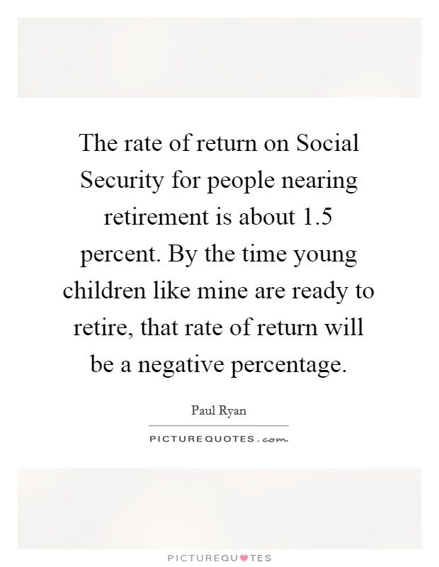The rate of return on Social Security for people nearing retirement is about 1.5 percent. By the time young children like mine are ready to retire, that rate of return will be a negative percentage Picture Quote #1