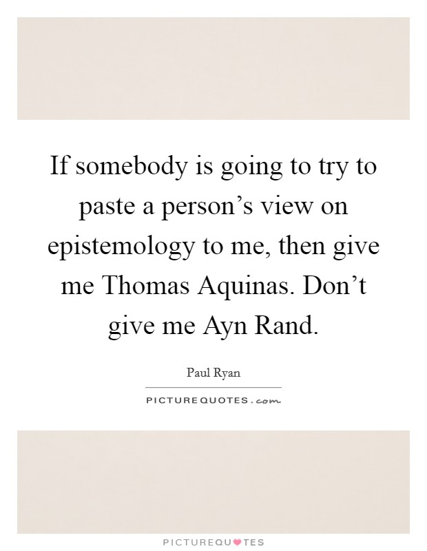 If somebody is going to try to paste a person's view on epistemology to me, then give me Thomas Aquinas. Don't give me Ayn Rand Picture Quote #1