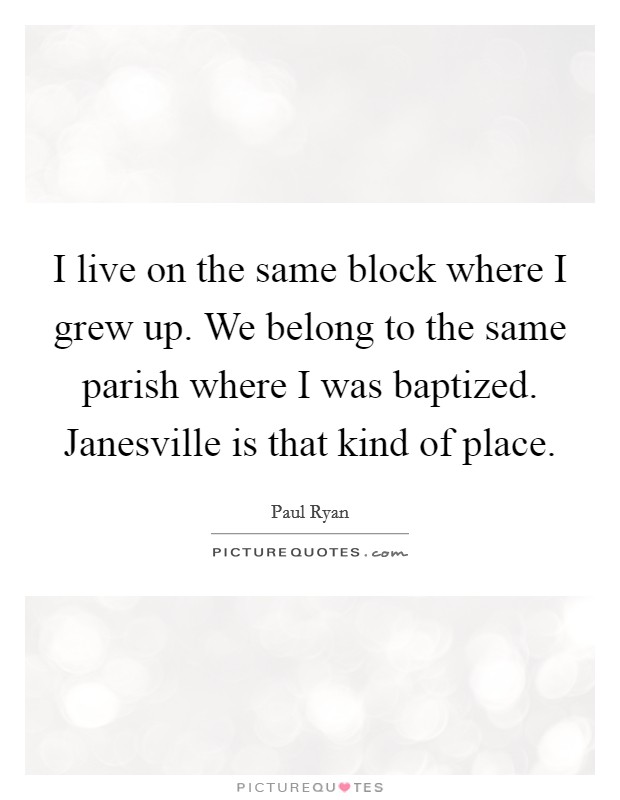 I live on the same block where I grew up. We belong to the same parish where I was baptized. Janesville is that kind of place Picture Quote #1