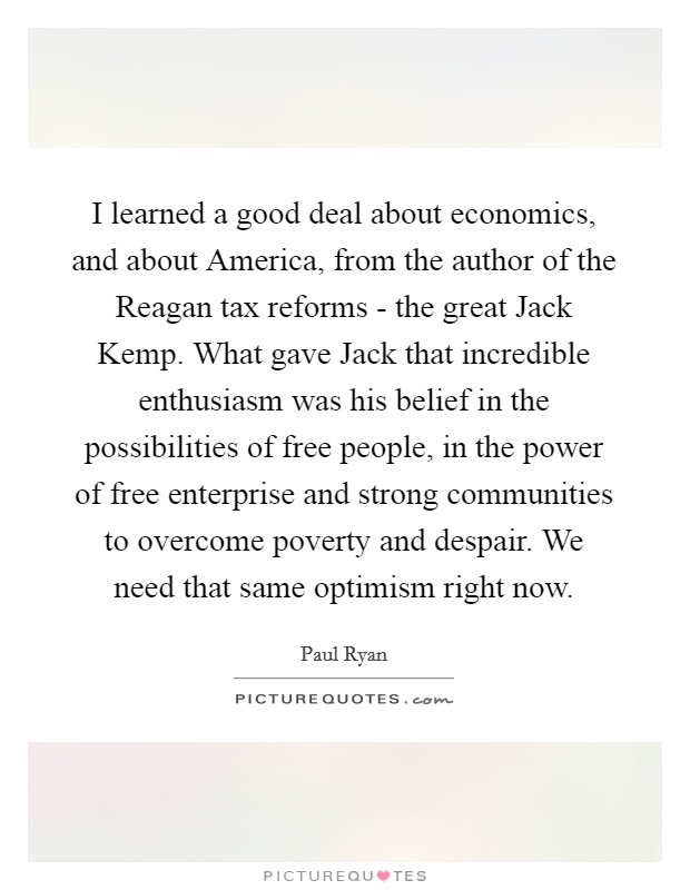 I learned a good deal about economics, and about America, from the author of the Reagan tax reforms - the great Jack Kemp. What gave Jack that incredible enthusiasm was his belief in the possibilities of free people, in the power of free enterprise and strong communities to overcome poverty and despair. We need that same optimism right now Picture Quote #1