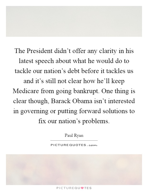 The President didn't offer any clarity in his latest speech about what he would do to tackle our nation's debt before it tackles us and it's still not clear how he'll keep Medicare from going bankrupt. One thing is clear though, Barack Obama isn't interested in governing or putting forward solutions to fix our nation's problems Picture Quote #1
