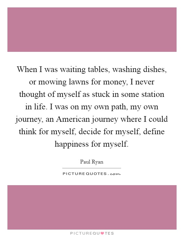 When I was waiting tables, washing dishes, or mowing lawns for money, I never thought of myself as stuck in some station in life. I was on my own path, my own journey, an American journey where I could think for myself, decide for myself, define happiness for myself Picture Quote #1